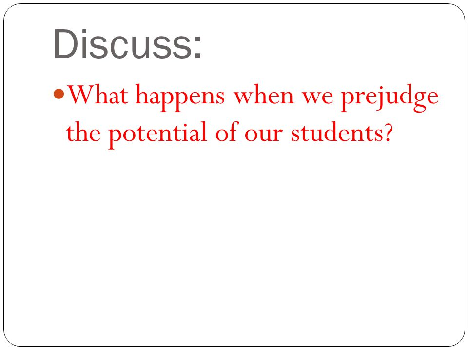 Discuss: What happens when we prejudge the potential of our students?