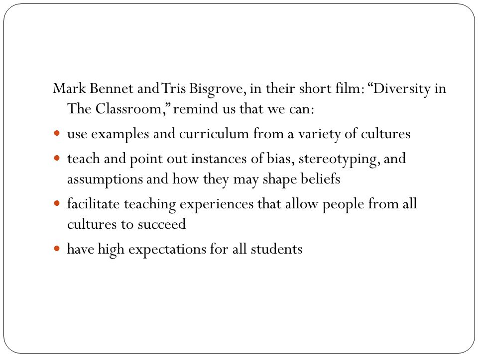 Mark Bennet and Tris Bisgrove, in their short film: Diversity in The Classroom, remind us that we can: use examples and curriculum from a variety of c