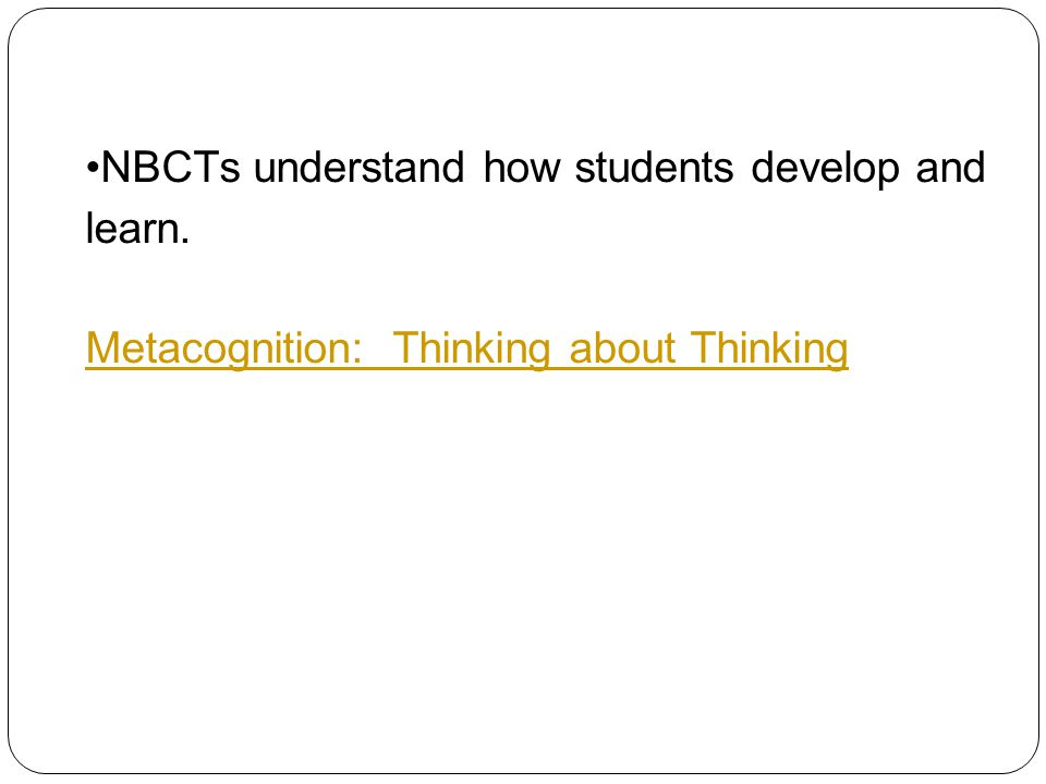 NBCTs understand how students develop and learn. Metacognition: Thinking about Thinking