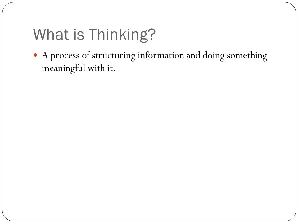 What is Thinking? A process of structuring information and doing something meaningful with it.