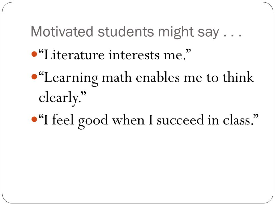 Motivated students might say... Literature interests me. Learning math enables me to think clearly. I feel good when I succeed in class.