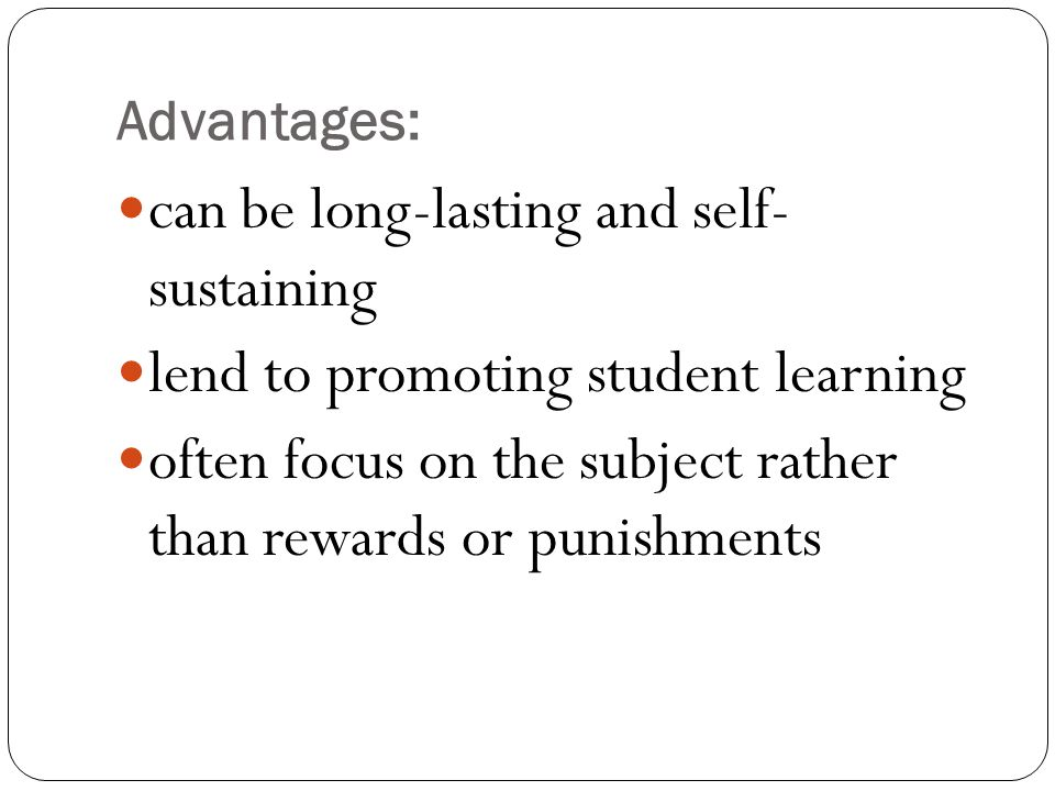 Advantages: can be long-lasting and self- sustaining lend to promoting student learning often focus on the subject rather than rewards or punishments