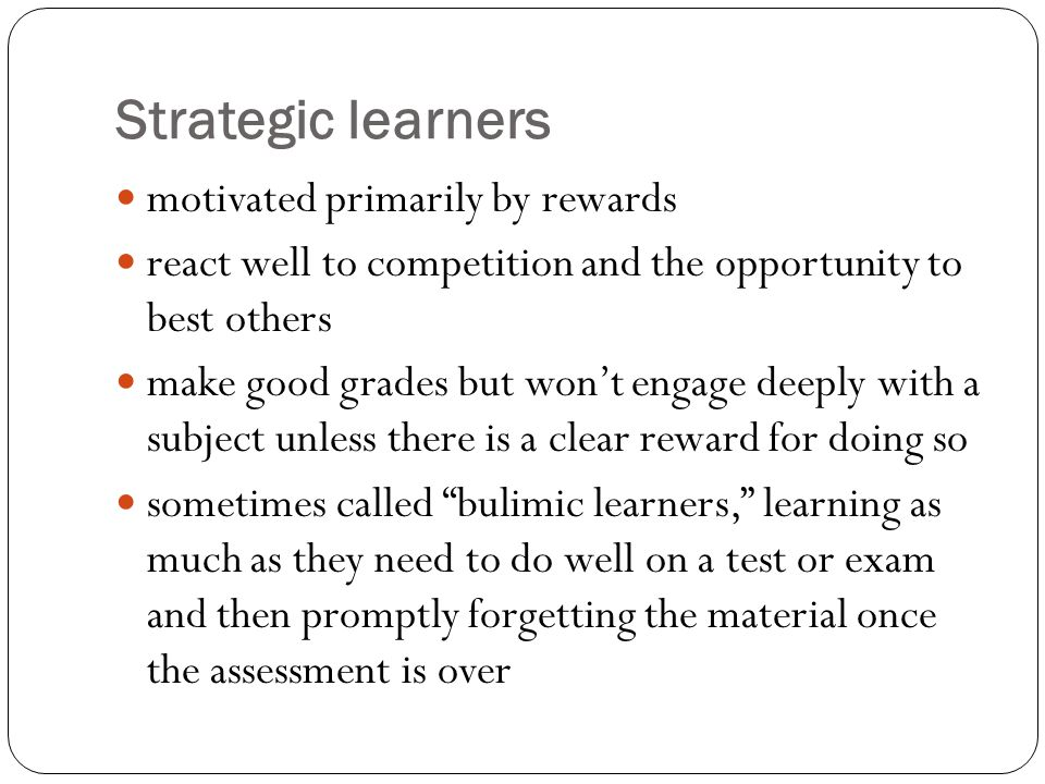 Strategic learners motivated primarily by rewards react well to competition and the opportunity to best others make good grades but wont engage deeply