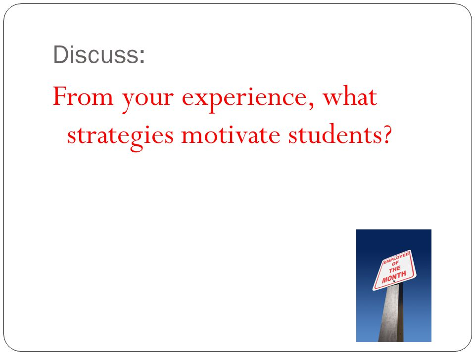 Discuss: From your experience, what strategies motivate students?