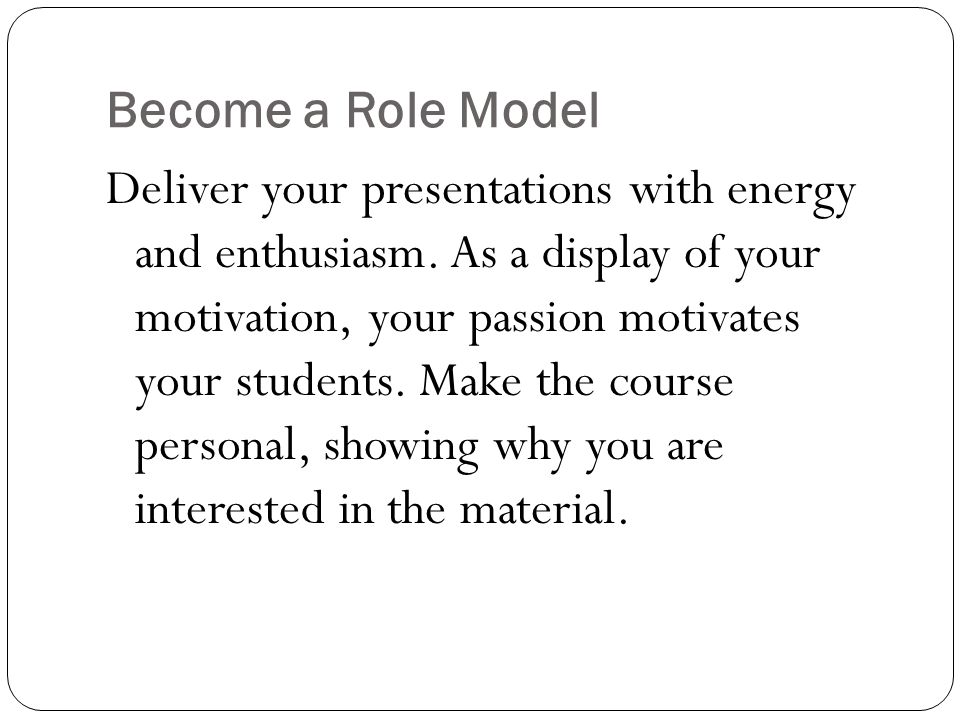 Become a Role Model Deliver your presentations with energy and enthusiasm. As a display of your motivation, your passion motivates your students. Make