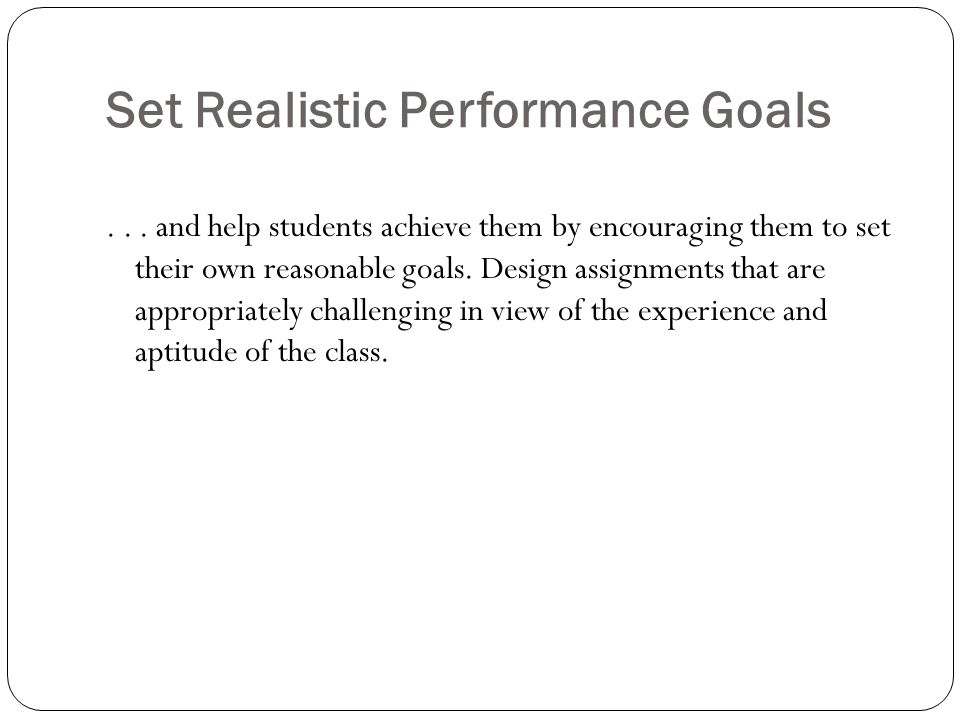 Set Realistic Performance Goals... and help students achieve them by encouraging them to set their own reasonable goals. Design assignments that are a
