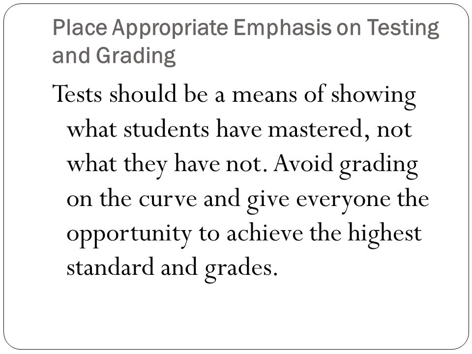 Place Appropriate Emphasis on Testing and Grading Tests should be a means of showing what students have mastered, not what they have not. Avoid gradin