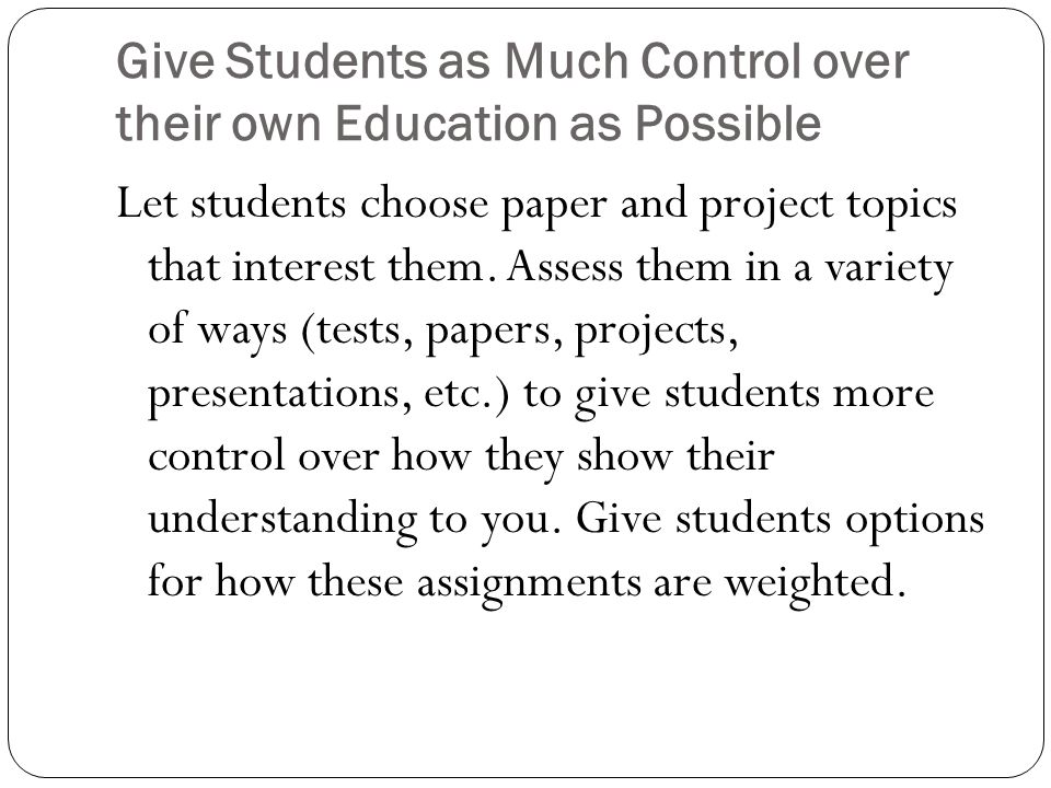 Give Students as Much Control over their own Education as Possible Let students choose paper and project topics that interest them. Assess them in a v