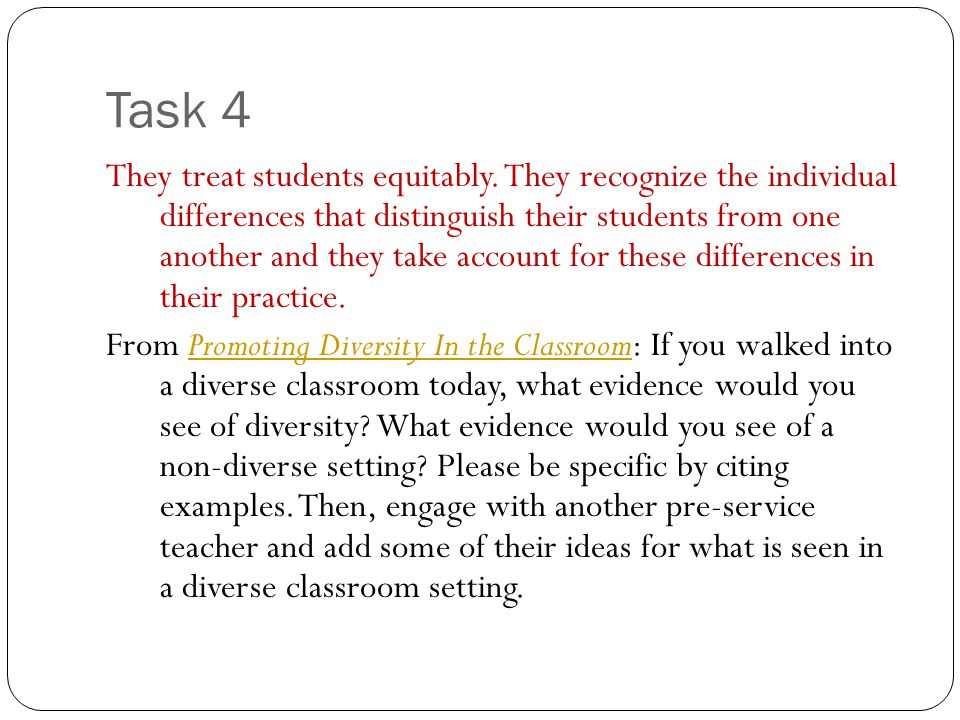 Task 4 They treat students equitably. They recognize the individual differences that distinguish their students from one another and they take account