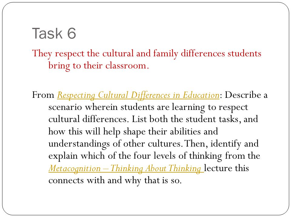 Task 6 They respect the cultural and family differences students bring to their classroom. From Respecting Cultural Differences in Education: Describe