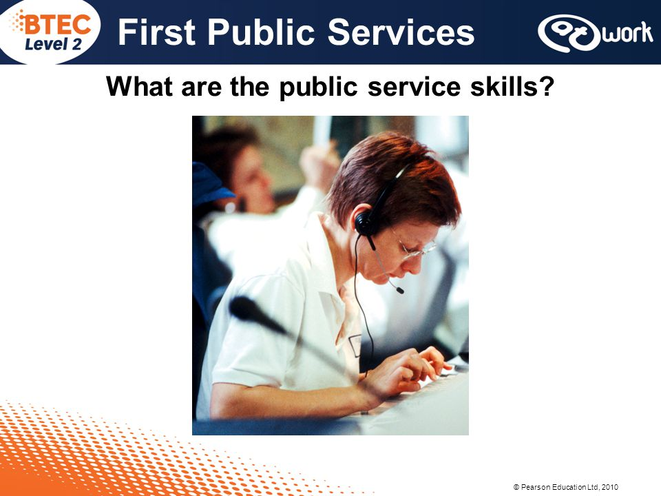 © Pearson Education Ltd, 2010 First Public Services What are the public service skills