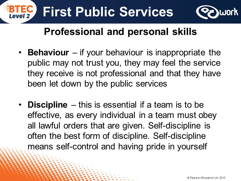 © Pearson Education Ltd, 2010 First Public Services Professional and personal skills Behaviour – if your behaviour is inappropriate the public may not trust you, they may feel the service they receive is not professional and that they have been let down by the public services Discipline – this is essential if a team is to be effective, as every individual in a team must obey all lawful orders that are given.
