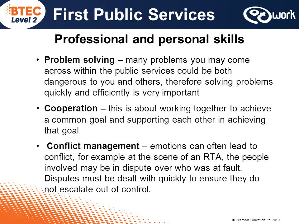© Pearson Education Ltd, 2010 First Public Services Professional and personal skills Problem solving – many problems you may come across within the pu