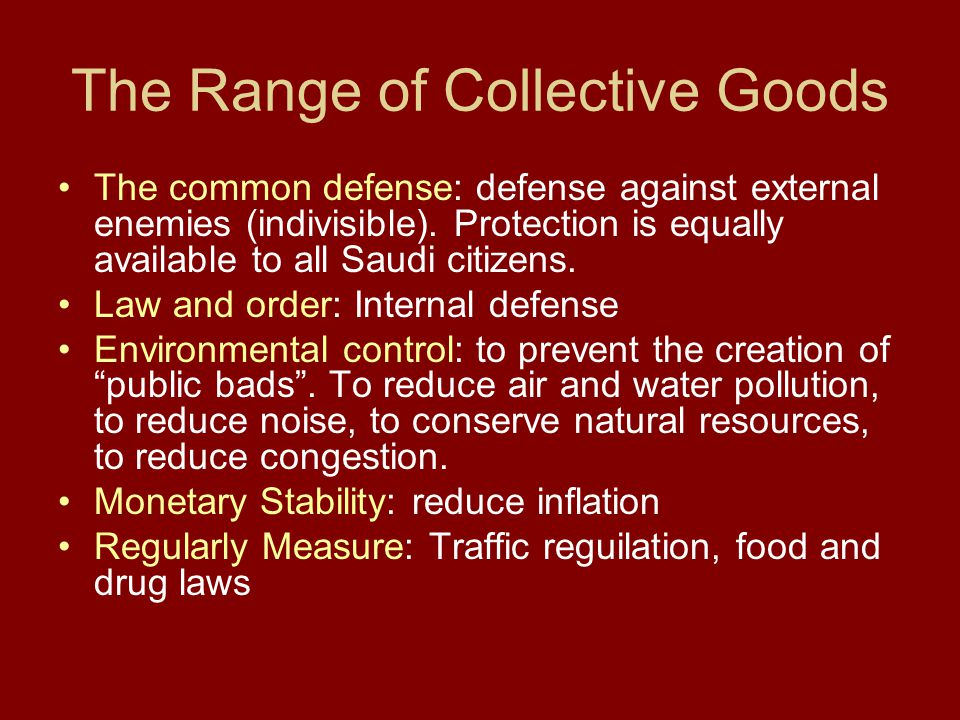 The Range of Collective Goods The common defense: defense against external enemies (indivisible). Protection is equally available to all Saudi citizen