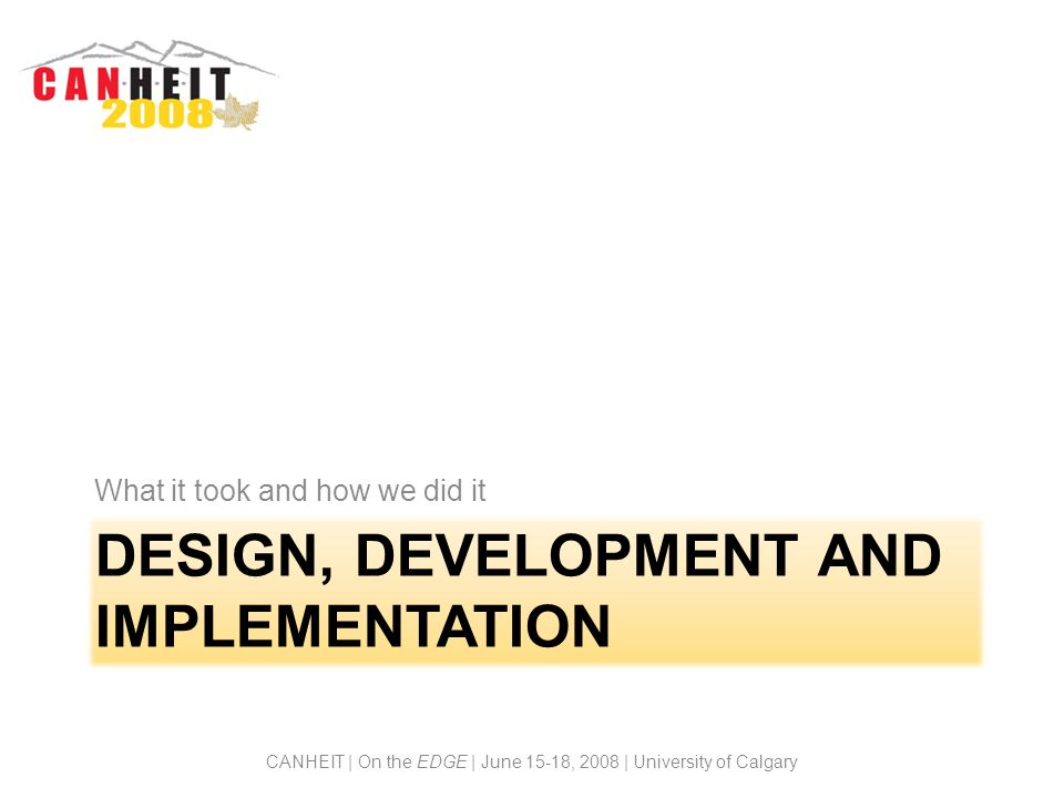 DESIGN, DEVELOPMENT AND IMPLEMENTATION What it took and how we did it CANHEIT | On the EDGE | June 15-18, 2008 | University of Calgary