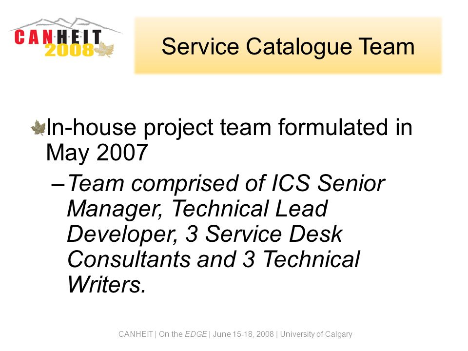Service Catalogue Team In-house project team formulated in May 2007 –Team comprised of ICS Senior Manager, Technical Lead Developer, 3 Service Desk Consultants and 3 Technical Writers.