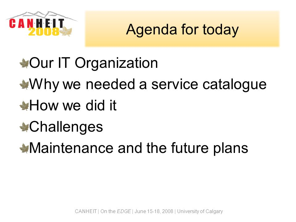 Agenda for today CANHEIT | On the EDGE | June 15-18, 2008 | University of Calgary Our IT Organization Why we needed a service catalogue How we did it Challenges Maintenance and the future plans