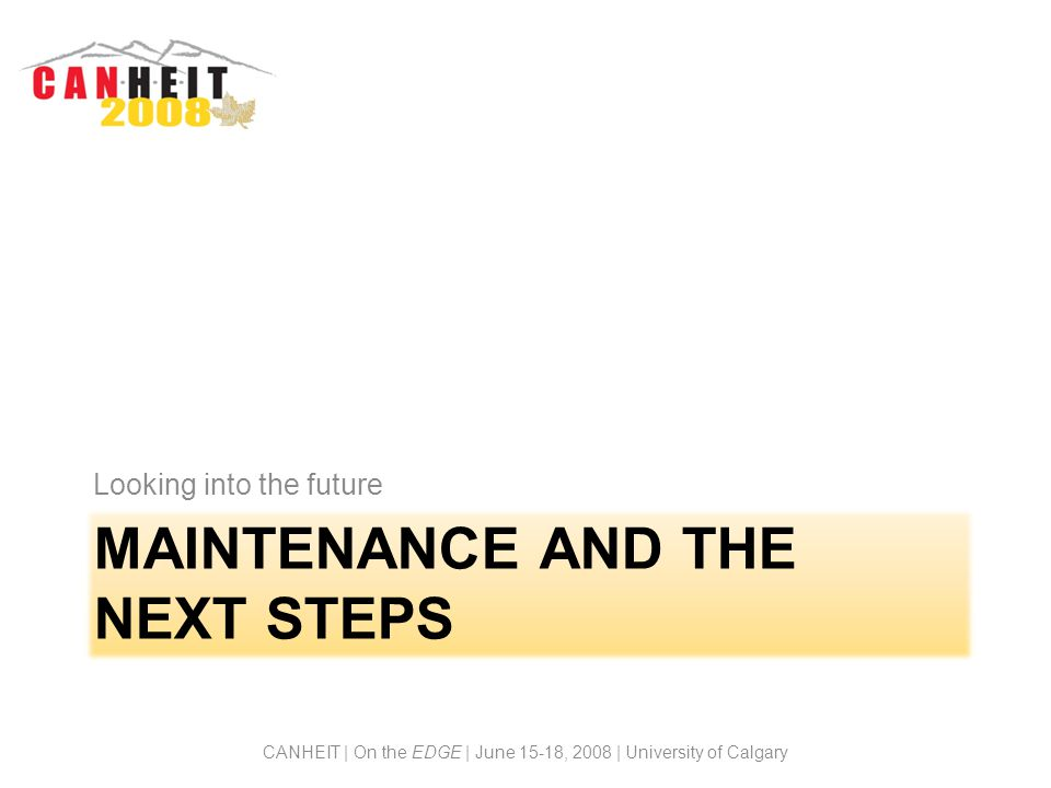 MAINTENANCE AND THE NEXT STEPS Looking into the future CANHEIT | On the EDGE | June 15-18, 2008 | University of Calgary