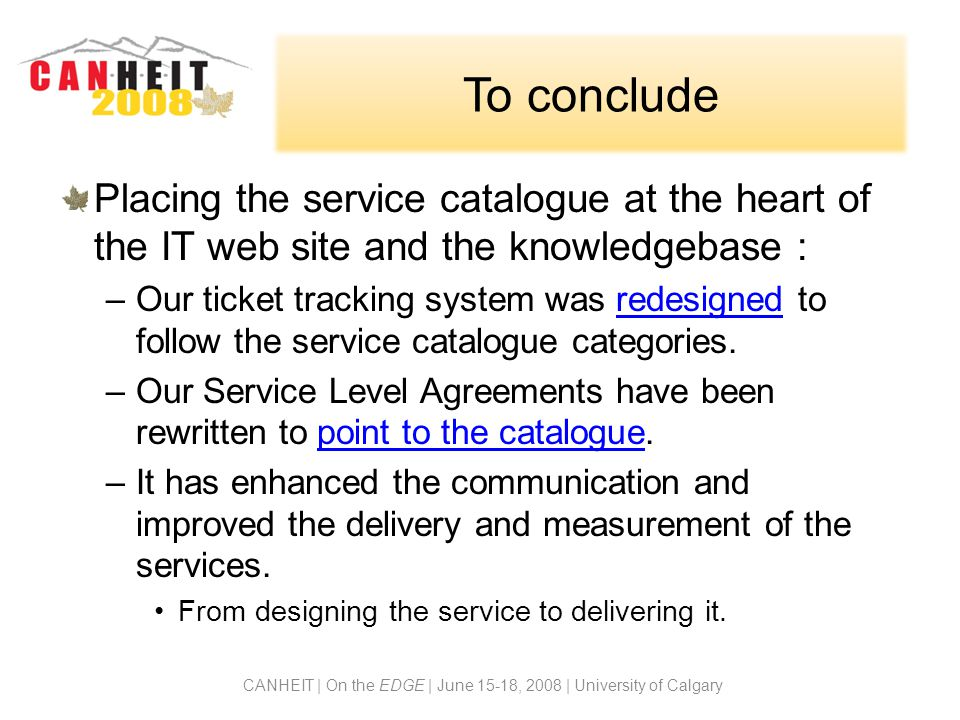 To conclude Placing the service catalogue at the heart of the IT web site and the knowledgebase : –Our ticket tracking system was redesigned to follow the service catalogue categories.redesigned –Our Service Level Agreements have been rewritten to point to the catalogue.point to the catalogue –It has enhanced the communication and improved the delivery and measurement of the services.