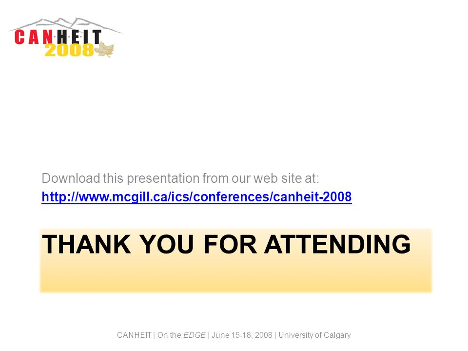 THANK YOU FOR ATTENDING Download this presentation from our web site at: http://www.mcgill.ca/ics/conferences/canheit-2008 CANHEIT | On the EDGE | June 15-18, 2008 | University of Calgary