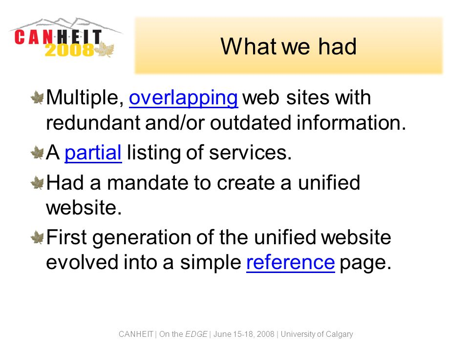 What we had Multiple, overlapping web sites with redundant and/or outdated information.overlapping A partial listing of services.partial Had a mandate to create a unified website.