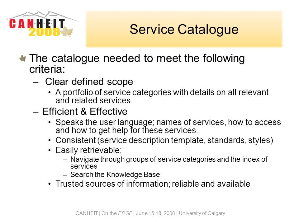 Service Description Template Our service description template in the catalogue consists of the following elements: –Name of the service and description –Who can obtain the service –How to obtain the service –How much it costs to obtain the service –Availability – when and where –FAQs, Best Practices, Training and Documentation –How to get support for the service –Feedback for the service description CANHEIT | On the EDGE | June 15-18, 2008 | University of Calgary