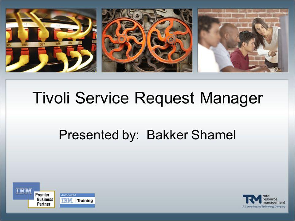 Tivoli Service Request Manager Presented by: Bakker Shamel