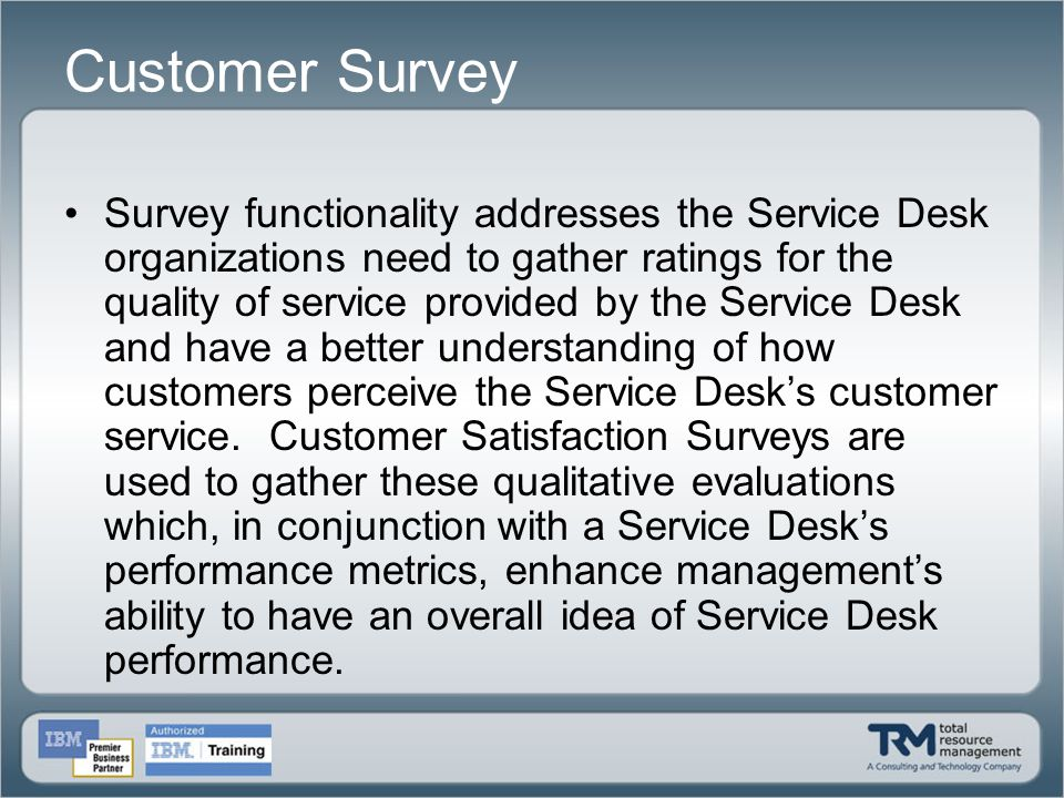 Customer Survey Survey functionality addresses the Service Desk organizations need to gather ratings for the quality of service provided by the Servic