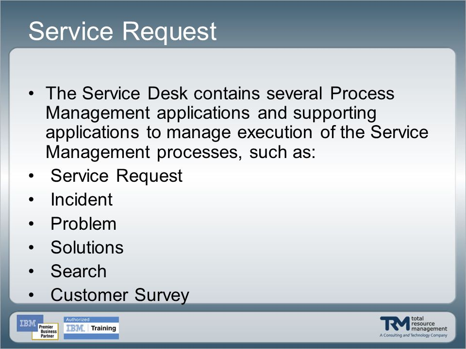 Service Request The Service Desk contains several Process Management applications and supporting applications to manage execution of the Service Manag