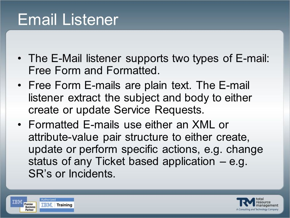 Email Listener The E-Mail listener supports two types of E-mail: Free Form and Formatted. Free Form E-mails are plain text. The E-mail listener extrac