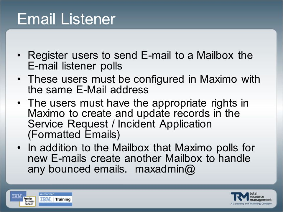 Email Listener Register users to send E-mail to a Mailbox the E-mail listener polls These users must be configured in Maximo with the same E-Mail addr