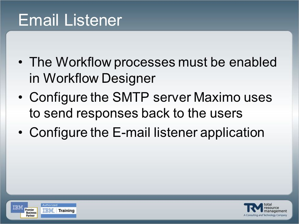 Email Listener The Workflow processes must be enabled in Workflow Designer Configure the SMTP server Maximo uses to send responses back to the users C