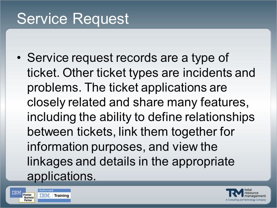 Service Request Service request records are a type of ticket. Other ticket types are incidents and problems. The ticket applications are closely relat