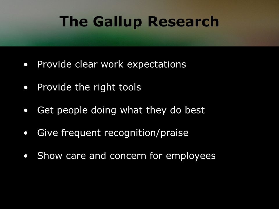 Provide clear work expectations Provide the right tools Get people doing what they do best Give frequent recognition/praise Show care and concern for employees The Gallup Research
