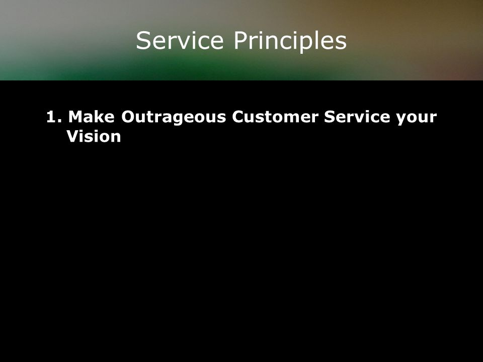 Service Principles 1. Make Outrageous Customer Service your Vision