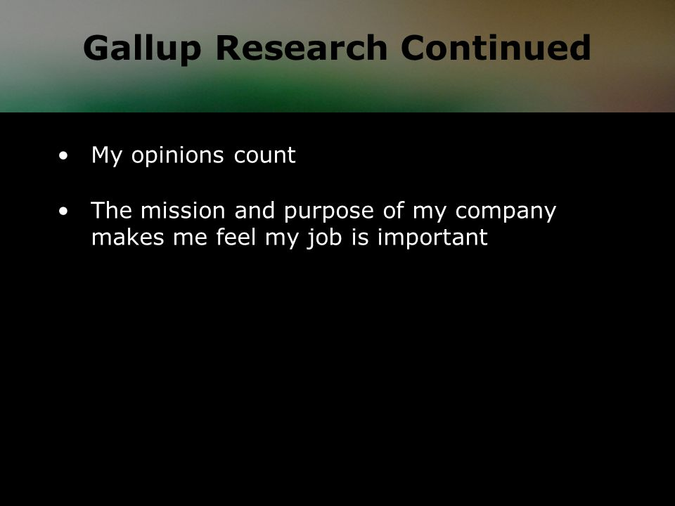 My opinions count The mission and purpose of my company makes me feel my job is important Gallup Research Continued
