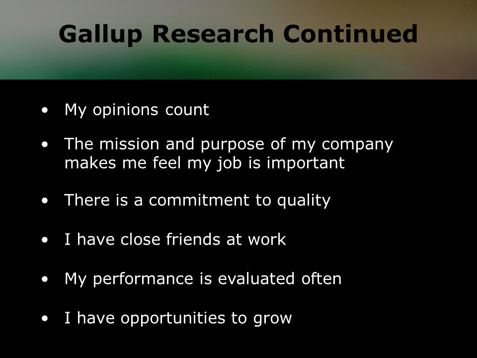 My opinions count The mission and purpose of my company makes me feel my job is important There is a commitment to quality I have close friends at work My performance is evaluated often I have opportunities to grow Gallup Research Continued