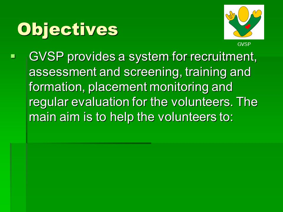 Objectives GVSP provides a system for recruitment, assessment and screening, training and formation, placement monitoring and regular evaluation for t
