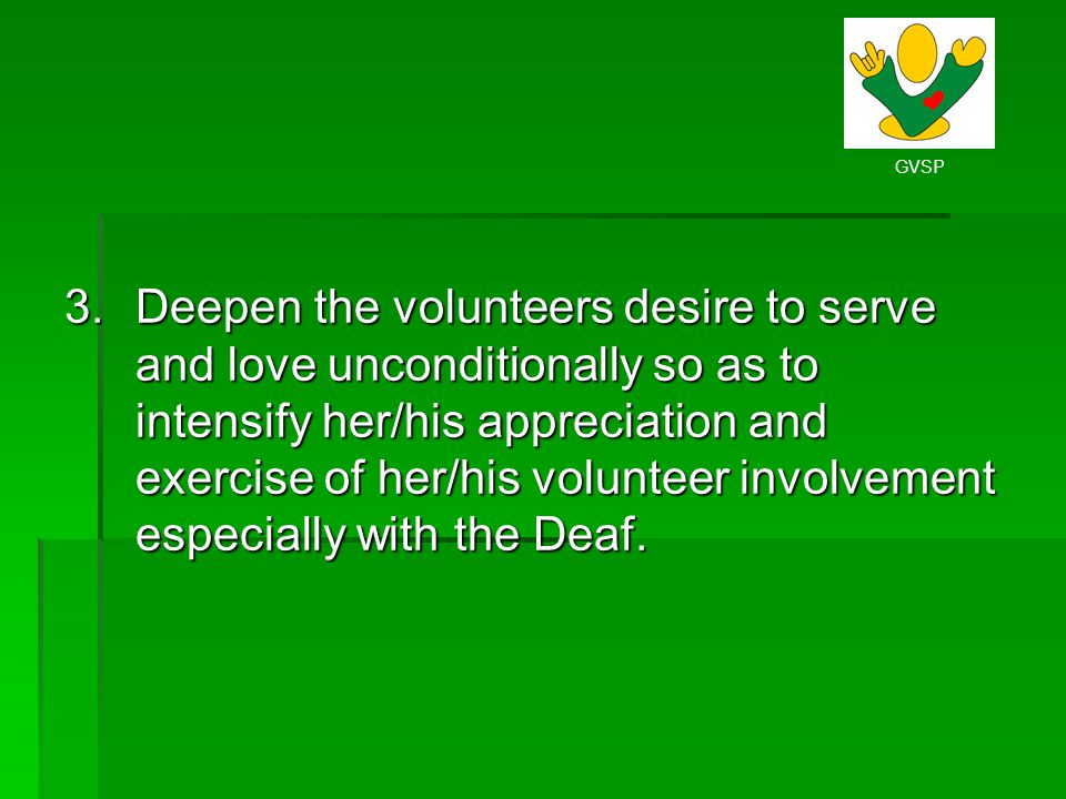 GVSP 3.Deepen the volunteers desire to serve and love unconditionally so as to intensify her/his appreciation and exercise of her/his volunteer involv