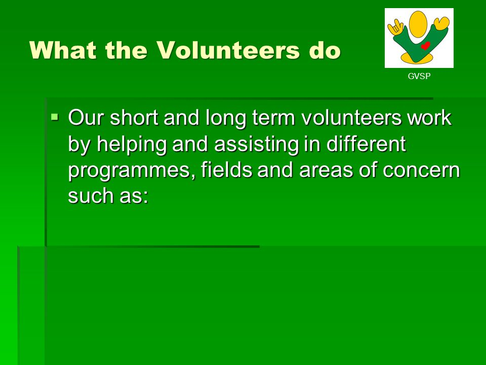 GVSP What the Volunteers do Our short and long term volunteers work by helping and assisting in different programmes, fields and areas of concern such