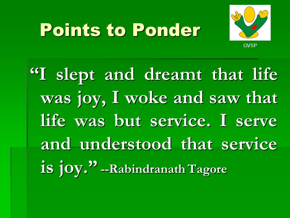 GVSP Points to Ponder I slept and dreamt that life was joy, I woke and saw that life was but service. I serve and understood that service is joy. --Ra