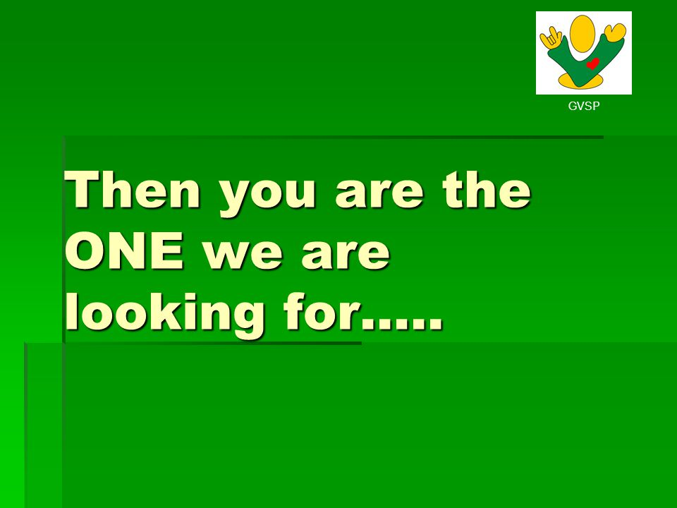GVSP Then you are the ONE we are looking for…..