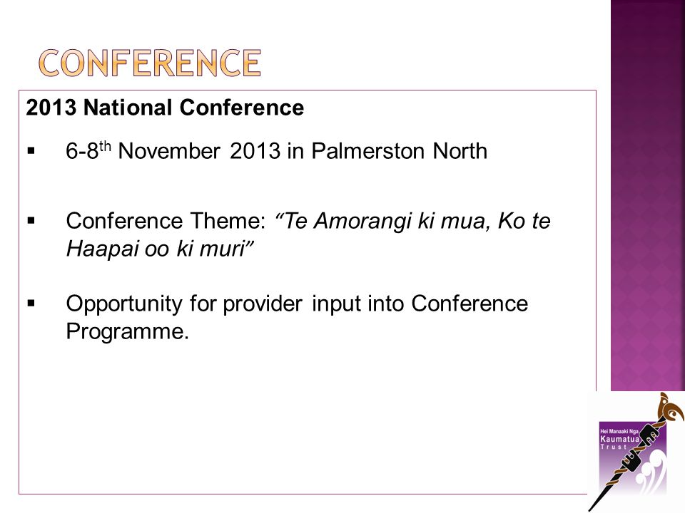 2013 National Conference 6-8 th November 2013 in Palmerston North Conference Theme: Te Amorangi ki mua, Ko te Haapai oo ki muri Opportunity for provid