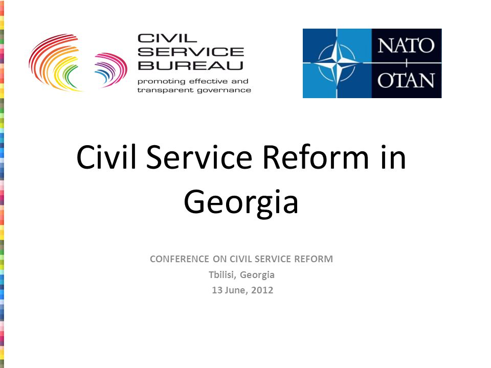 Civil Service Reform in Georgia CONFERENCE ON CIVIL SERVICE REFORM Tbilisi, Georgia 13 June, 2012