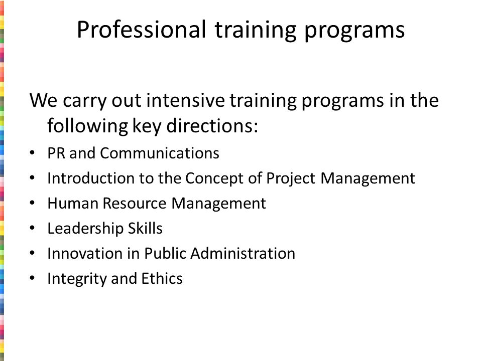 Professional training programs We carry out intensive training programs in the following key directions: PR and Communications Introduction to the Concept of Project Management Human Resource Management Leadership Skills Innovation in Public Administration Integrity and Ethics