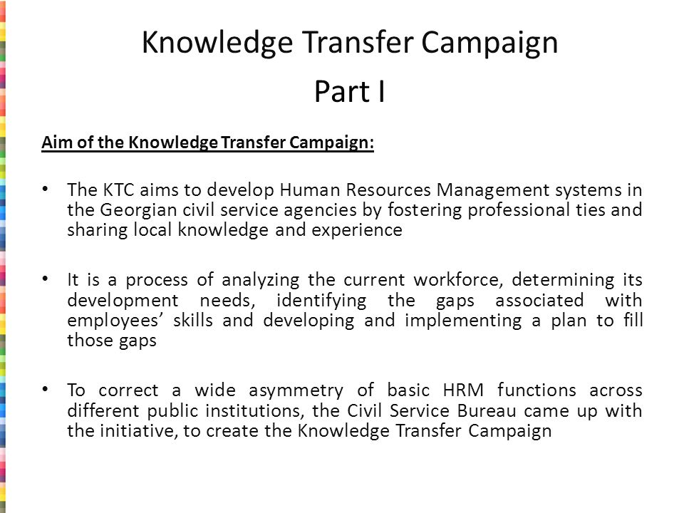 Knowledge Transfer Campaign Part I Aim of the Knowledge Transfer Campaign: The KTC aims to develop Human Resources Management systems in the Georgian civil service agencies by fostering professional ties and sharing local knowledge and experience It is a process of analyzing the current workforce, determining its development needs, identifying the gaps associated with employees skills and developing and implementing a plan to fill those gaps To correct a wide asymmetry of basic HRM functions across different public institutions, the Civil Service Bureau came up with the initiative, to create the Knowledge Transfer Campaign