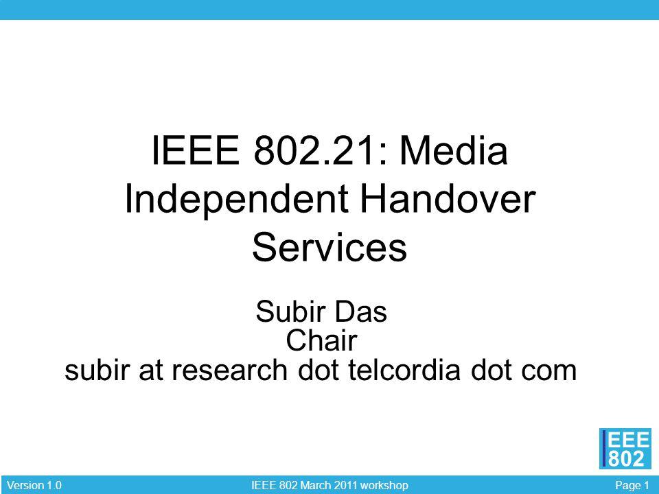 Page 1 IEEE 802 March 2011 workshop Version 1.0 EEE 802 IEEE 802.21: Media Independent Handover Services Subir Das Chair subir at research dot telcord