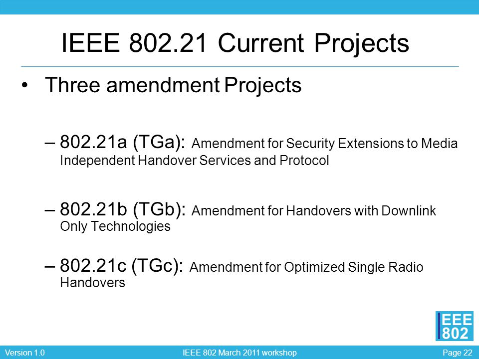 Page 22Version 1.0 IEEE 802 March 2011 workshop EEE 802 IEEE 802.21 Current Projects Three amendment Projects –802.21a (TGa): Amendment for Security Extensions to Media Independent Handover Services and Protocol –802.21b (TGb): Amendment for Handovers with Downlink Only Technologies –802.21c (TGc): Amendment for Optimized Single Radio Handovers