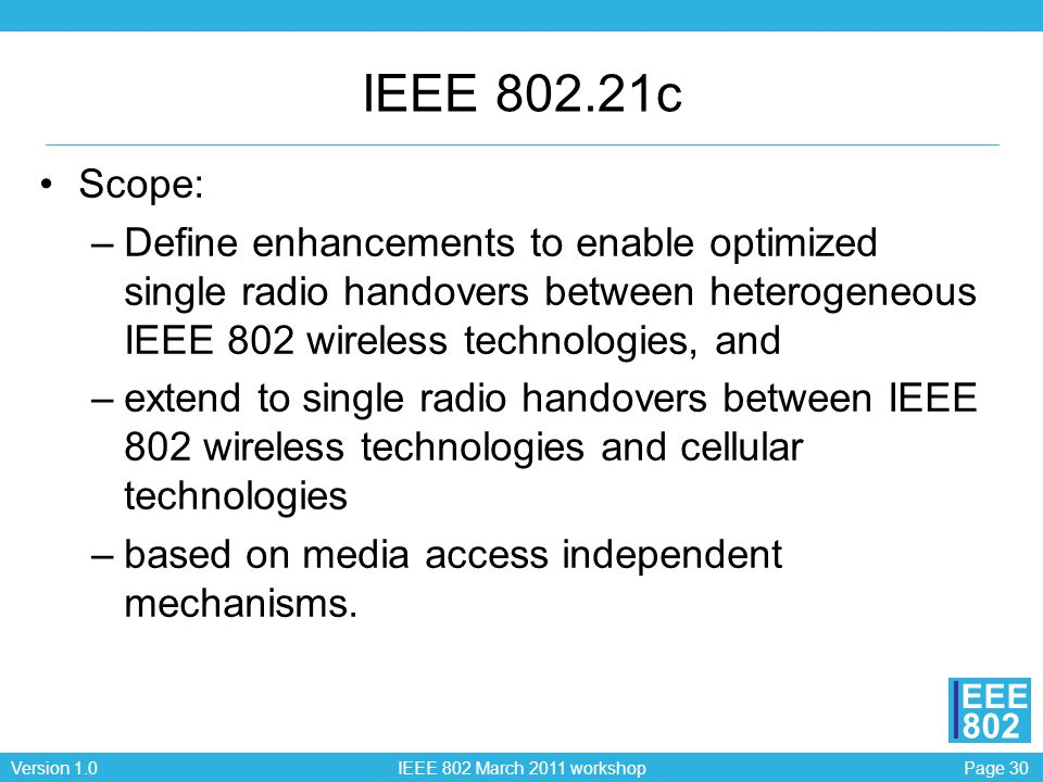 Page 30Version 1.0 IEEE 802 March 2011 workshop EEE 802 IEEE 802.21c Scope: –Define enhancements to enable optimized single radio handovers between heterogeneous IEEE 802 wireless technologies, and –extend to single radio handovers between IEEE 802 wireless technologies and cellular technologies –based on media access independent mechanisms.