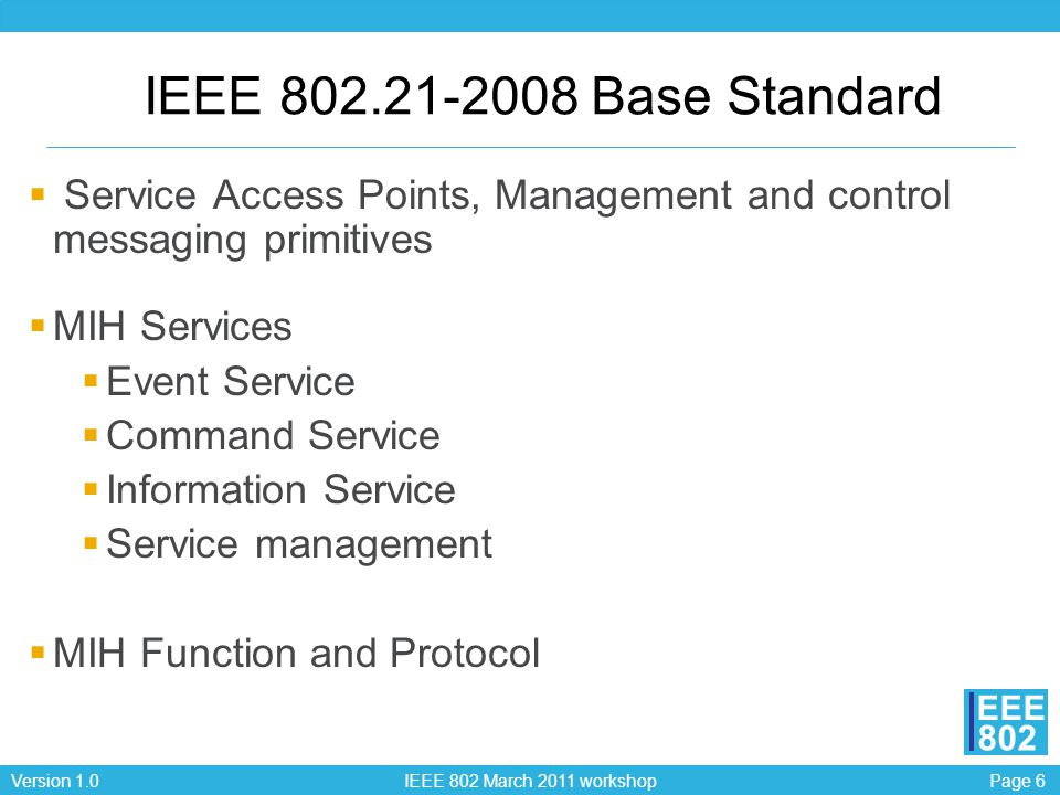 Page 6Version 1.0 IEEE 802 March 2011 workshop EEE 802 IEEE 802.21-2008 Base Standard Service Access Points, Management and control messaging primitiv